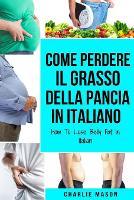 Come Perdere il Grasso della Pancia In italiano/ How To Lose Belly Fat In Italian: Una Guida Completa per Perdere Peso e Raggiungere una Pancia Piatta (Paperback)