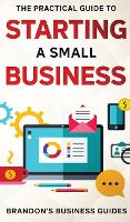 The Practical Guide To Starting A Small Business