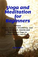 Yoga and Meditation for Beginners: Relieve Stress, Increase Flexibility, and Gain Strength. Gentle and Restorative Yoga to Relieve Chronic Low Back. (Paperback)