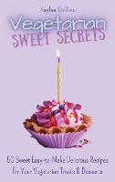 Vegetarian Sweet Secrets: 50 Sweet Easy-to-Make Delicious Recipes for Your Vegetarian Treats & Desserts (Hardback)
