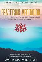 Practicing Meditation a 7-Days Guide for Absolute Beginners Breathe and Move Within: Meditation Tools To Relase Your Stress, Discover Your Potential And Love Your Lif - Breathe and Move Within (Paperback)