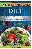 Anti Inflammatory Diet: A Complete Book To Reduce Inflammation Naturally, With a Plant Based Diet. Healthy.Vegan And Vegetarian Meal Planning. Quick And Easy Recipes To Get You Started (Paperback)