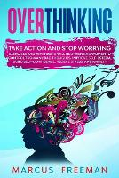 Overthinking: Take Action and Stop Worrying. Exercises and Mini Habits Will Help Men and Women to Control Too Many Bad Thoughts, Improve Self-Esteem, Build Self-Confidence, Relieve Stress, and Anxiety. (Paperback)