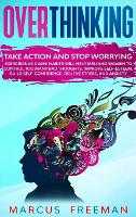 Overthinking: Take Action and Stop Worrying. Exercises and Mini Habits Will Help Men and Women to Control Too Many Bad Thoughts, Improve Self-Esteem, Build Self-Confidence, Relieve Stress, and Anxiety. (Hardback)