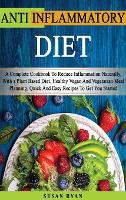 Anti Inflammatory Diet: A Complete Book To Reduce Inflammation Naturally, With a Plant Based Diet. Healthy.Vegan And Vegetarian Meal Planning. Quick And Easy Recipes To Get You Started (Hardback)