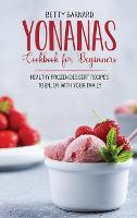 Yonanas Cookbook for Beginners: Healthy Frozen Dessert Recipes to Enjoy with Your Family (Hardback)