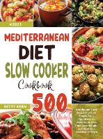 Mediterranean Diet Slow Cooker Cookbook: 500+ Healthy and Tasty Recipes for Busy People from Appetizers to Desserts, to Save Time, Lose Weight, and Achieve a Healthier Lifestyle (Hardback)