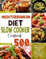 Mediterranean Diet Slow Cooker Cookbook: 500+ Healthy and Tasty Recipes for Busy People from Appetizers to Desserts, to Save Time, Lose Weight, and Achieve a Healthier Lifestyle (Paperback)
