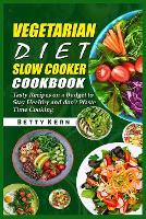 Vegetarian Diet Slow Cooker Cookbook: Tasty Recipes on a Budget to Stay Healthy and don't Waste Time Cooking (Paperback)