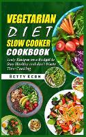 Vegetarian Diet Slow Cooker Cookbook: Tasty Recipes on a Budget to Stay Healthy and don't Waste Time Cooking (Hardback)