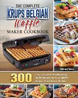 The Complete KRUPS Belgian Waffle Maker Cookbook: 300 Easy, Vibrant & Mouthwatering Waffle Recipes for Your KRUPS Belgian Waffle Maker Machine (Paperback)