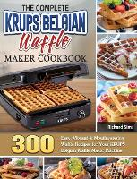 The Complete KRUPS Belgian Waffle Maker Cookbook: 300 Easy, Vibrant & Mouthwatering Waffle Recipes for Your KRUPS Belgian Waffle Maker Machine (Hardback)