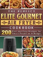 The Perfect Elite Gourmet Air Fryer Cookbook: 200 Fast and Easy Recipes for Smart People on A Budget (Hardback)