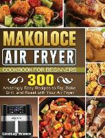Makoloce Air Fryer Cookbook for Beginners: 300 Amazingly Easy Recipes to Fry, Bake, Grill, and Roast with Your Air Fryer (Hardback)