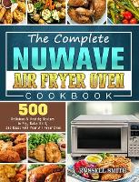 The Complete NuWave Air Fryer Oven Cookbook: 500 Delicious & Healthy Recipes to Fry, Bake, Grill, and Roast with Your Air Fryer Oven (Hardback)