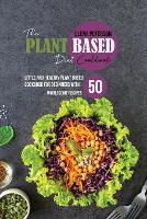 The Plant Based Diet Cookbook: Little And Healthy Plant Based Cookbook For Beginners With 50 Wholesome Recipes (Paperback)