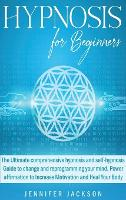 Hypnosis for Beginners: The Ultimate comprehensive hypnosis and self-hypnosis Guide to change and reprogramming your mind. Power affirmation to Increase Motivation and Heal Your Body (Hardback)