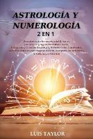Astrologia Y Numerologia 2 in 1: Discover all the Secrets of the Universe ( Horoscope & Zodiac Signs, Tarot, Enneagram & Empath Healing ) and The Power of Birthdays, Numbers, Stars to improve Success, Wealth, Relationships, Fortune & Happine (Paperback)