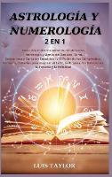 Astrologia Y Numerologia 2 in 1: Discover all the Secrets of the Universe ( Horoscope & Zodiac Signs, Tarot, Enneagram & Empath Healing ) and The Power of Birthdays, Numbers, Stars to improve Success, Wealth, Relationships, Fortune & Happine (Hardback)