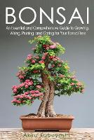 Bonsai: An Essential and Comprehensive Guide to Growing, Wiring, Pruning and Caring for Your Bonsai Tree (Paperback)