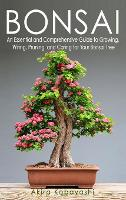 Bonsai: An Essential and Comprehensive Guide to Growing, Wiring, Pruning and Caring for Your Bonsai Tree (Hardback)