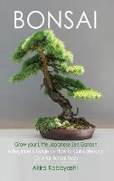 BONSAI - Grow Your Own Little Japanese Zen Garden: A Beginner's Guide On How To Cultivate And Care For Your Bonsai Trees (Hardback)