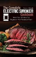 The Complete Electric Smoker Cookbook: More Than 50 Ideas For Beginners And Advanced Users (Hardback)
