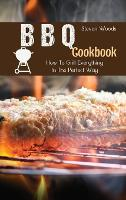 BBQ Cookbook: How To Grill Everything In The Perfect Way (Hardback)