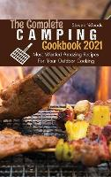 The Complete Camping Cookbook 2021: Most Wanted Amazing Recipes For Your Outdoor Cooking (Hardback)