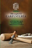 El libro Completo de la Carpinteria: Un Recorrido Completo por las Mejores Tecnicas, Herramientas, Precauciones de Seguridad y Consejos para Empezar sus Primeros Proyectos de Carpinteria (Paperback)