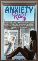 Anxiety Relief: Put an End to Stress and Negative Thinking. Reduce Depression and Stop Panic Attacks with Natural Remedies. How to Solve Problems Such as Claustrophobia and Conflicts of Social Anxiety (Hardback)