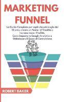 Marketing Funnel: La Guida Completa per capire la psicologia del Cliente, creare un Funnel di Vendita e Incrementare i Profitti. Come impostare Google Analytics e Ottimizzare il Tasso di Conversione (Paperback)