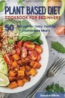 Plant Based Diet Cookbook for Beginners: 50 Recipes for Tasty, Healthy Homemade Meals (Paperback)
