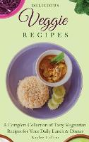 Delicious Veggie Recipes: A Complete Collection of Tasty Vegetarian Recipes for Your Daily Lunch & Dinner (Hardback)