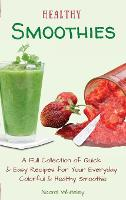 Healthy Smoothies: A Full Collection of Quick & Easy Recipes for Your Everyday Colorful & Healthy Smoothie (Hardback)