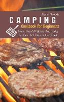 Camping Cookbook For Beginners: More Than 50 Simple And Tasty Recipes That Anyone Can Cook (Hardback)