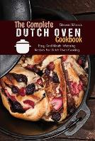 The Complete Dutch Oven Cookbook: Easy And Mouth-Watering Recipes For Dutch Oven Cooking (Paperback)
