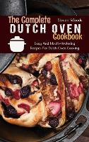 The Complete Dutch Oven Cookbook: Easy And Mouth-Watering Recipes For Dutch Oven Cooking (Hardback)
