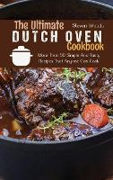 The Ultimate Dutch Oven Cookbook: More Than 50 Simple And Tasty Recipes That Anyone Can Cook (Hardback)