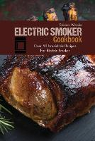 Electric Smoker Cookbook: Over 50 Irresistible Recipes For Electric Smoker (Paperback)