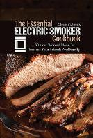 The Essential Electric Smoker Cookbook: 50 Most Wanted Ideas To Impress Your Friends And Family (Paperback)