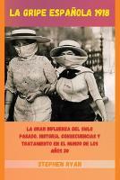 La Gripe Espanola 1918: La Gran Influenza del Siglo Pasado. Historia, Consecuencias Y Tratamiento En El Mundo de Los Anos 20 (Spanish Version) (Paperback)