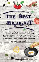 The Best Breakfasts: Prepare yourself the most delicious breakfasts chosen by the world's most renowned chefs, in the total comfort of your own home. (Hardback)