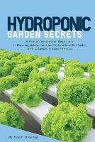 Hydroponic Garden Secrets: A proven system for beginners to grow vegetables, fruits and herbs without soil faster with a simple 8 step formula (Paperback)