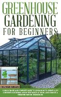 Greenhouse Gardening for Beginners: Your Ultimate and Complete Guide to Learn How to Create a DIY Container Gardening, Grow Vegetables at Home, and Manage a Miniature Indoor Greenhouse (Hardback)