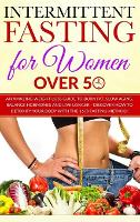 Intermittent Fasting for Women over 50: An Amazing Weight Loss Guide to Burn Fat, Slow Aging, Balance Hormones and Live Longer - Discover how to Detoxify Your Body with the 16/8 Fasting Method! (Hardback)
