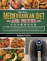 The Easy Mediterranean Diet Air Fryer Cookbook: Tasty and Unique Recipes to Lose Weight, Gain Energy and Feel Great in Your Body (Hardback)