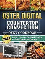 Oster Digital Countertop Convection Oven Cookbook 2021: Simple, Easy and Delightful Recipes for Smart People on A Budget (Hardback)