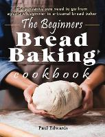 The Beginner's bread baking cookbook: The guidance you need to go from absolute beginner to artisanal bread baker (Hardback)