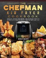 The Chefman Air Fryer Cookbook: Popular, Savory and Simple Air Fryer Recipes for Anyone Who Want to Enjoy Tasty Effortless Dish (Paperback)